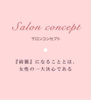 サロンコンセプト:綺麗になることは、女性の一大決心である